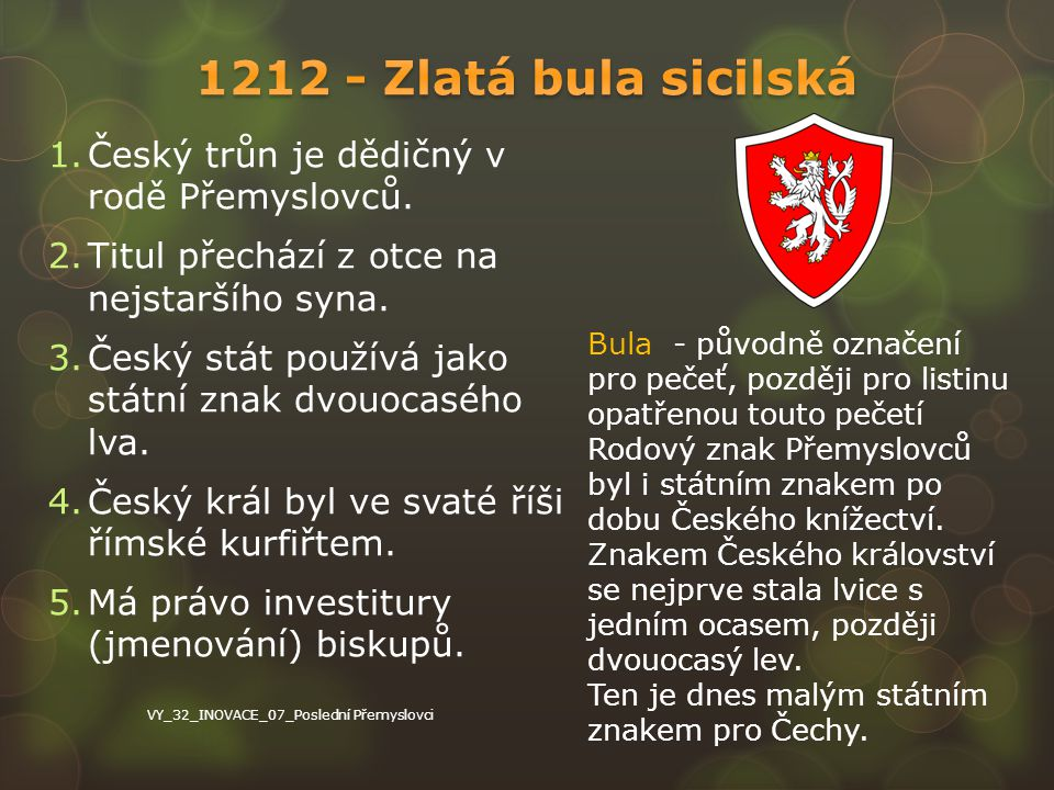 1.Český trůn je dědičný v rodě Přemyslovců. 2.Titul přechází z otce na nejstaršího syna. 3.Český stát používá jako státní znak dvouocasého lva. 4.Česk