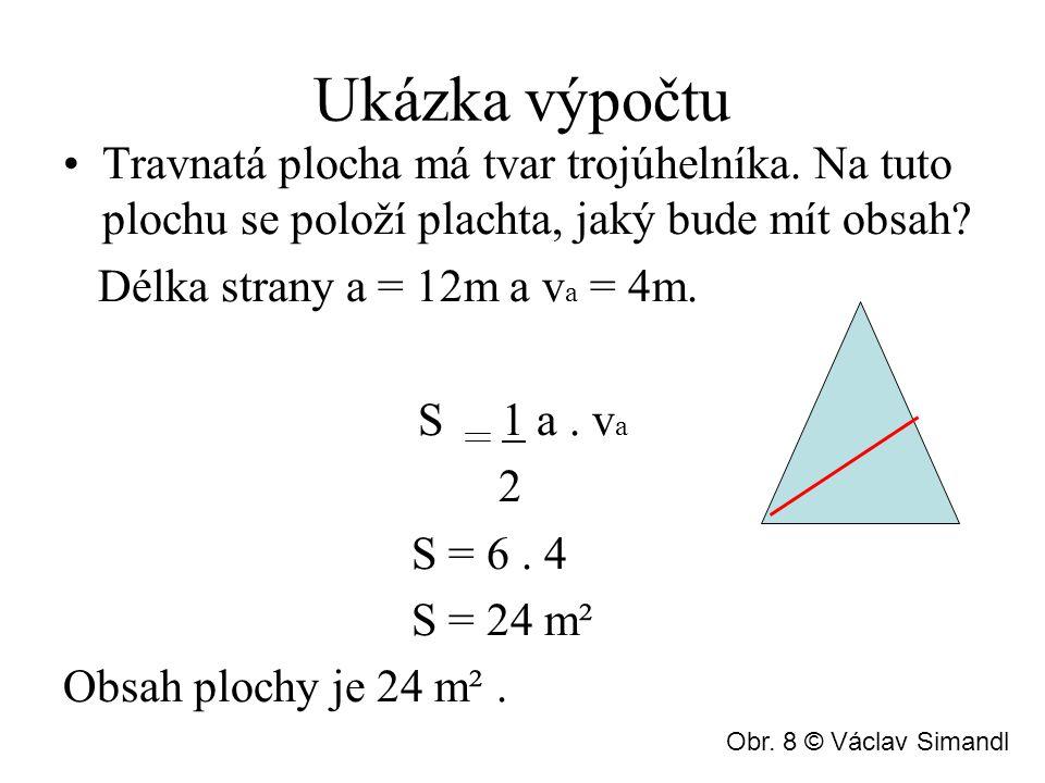 Ukázka výpočtu Travnatá plocha má tvar trojúhelníka. Na tuto plochu se položí plachta, jaký bude mít obsah? Délka strany a = 12m a v a = 4m. S 1 a. v