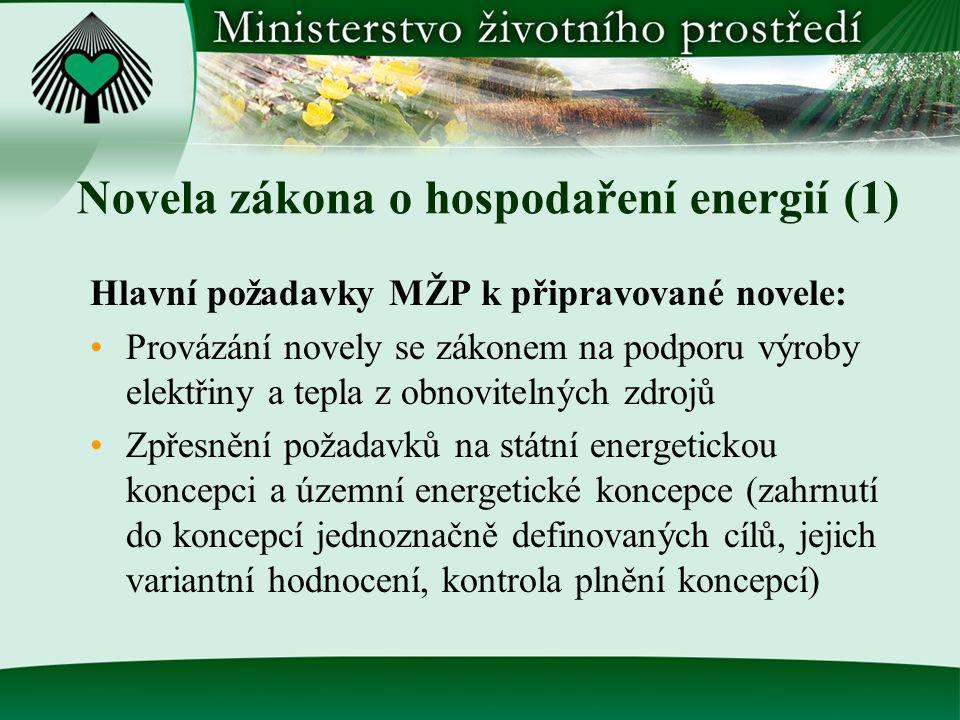 Novela zákona o hospodaření energií (1) Hlavní požadavky MŽP k připravované novele: Provázání novely se zákonem na podporu výroby elektřiny a tepla z obnovitelných zdrojů Zpřesnění požadavků na státní energetickou koncepci a územní energetické koncepce (zahrnutí do koncepcí jednoznačně definovaných cílů, jejich variantní hodnocení, kontrola plnění koncepcí)