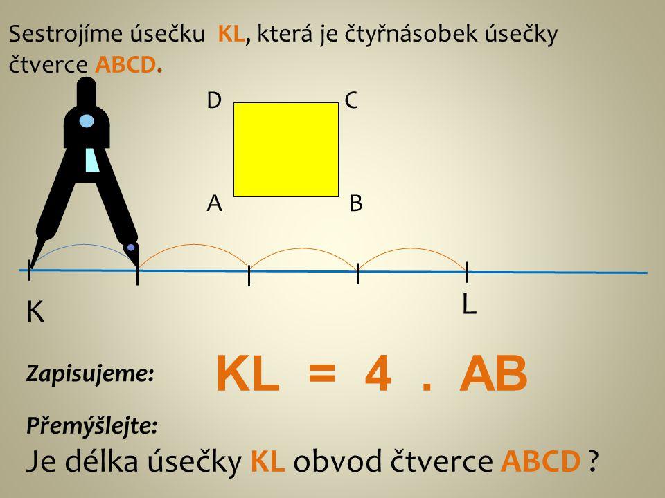 Sestrojíme úsečku KL, která je čtyřnásobek úsečky čtverce ABCD. AB CD K L Přemýšlejte: Je délka úsečky KL obvod čtverce ABCD ? Zapisujeme: KL = 4. AB