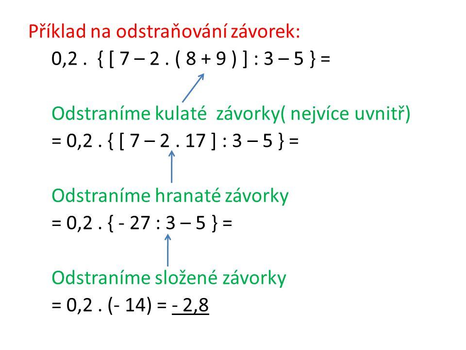 Příklad na odstraňování závorek: 0,2. { [ 7 – 2. ( 8 + 9 ) ] : 3 – 5 } = Odstraníme kulaté závorky( nejvíce uvnitř) = 0,2. { [ 7 – 2. 17 ] : 3 – 5 } =