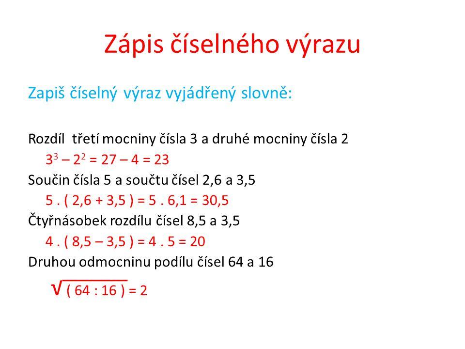 Zápis číselného výrazu Zapiš číselný výraz vyjádřený slovně: Rozdíl třetí mocniny čísla 3 a druhé mocniny čísla 2 3 3 – 2 2 = 27 – 4 = 23 Součin čísla 5 a součtu čísel 2,6 a 3,5 5.