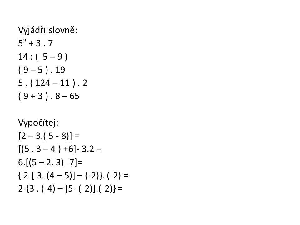 Vyjádři slovně: 5 2 + 3. 7 14 : ( 5 – 9 ) ( 9 – 5 ). 19 5. ( 124 – 11 ). 2 ( 9 + 3 ). 8 – 65 Vypočítej: [2 – 3.( 5 - 8)] = [(5. 3 – 4 ) +6]- 3.2 = 6.[