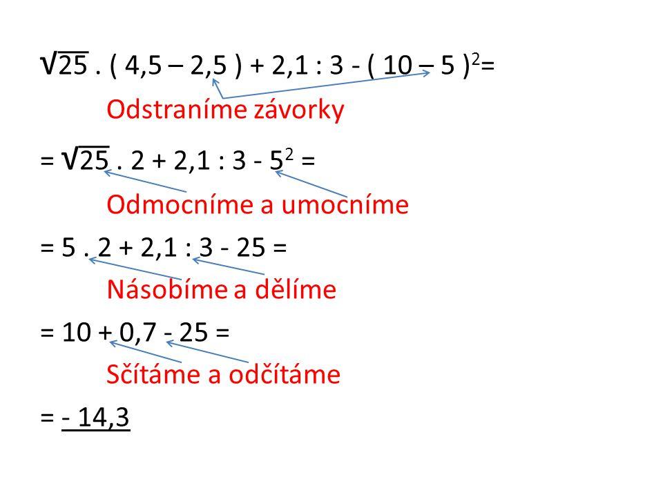 √ 25. ( 4,5 – 2,5 ) + 2,1 : 3 - ( 10 – 5 ) 2 = Odstraníme závorky = √ 25. 2 + 2,1 : 3 - 5 2 = Odmocníme a umocníme = 5. 2 + 2,1 : 3 - 25 = Násobíme a
