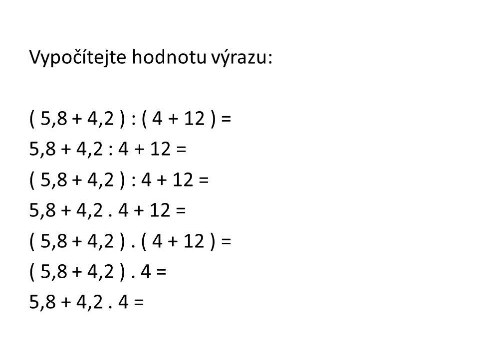 Vypočítejte hodnotu výrazu: ( 5,8 + 4,2 ) : ( 4 + 12 ) = 5,8 + 4,2 : 4 + 12 = ( 5,8 + 4,2 ) : 4 + 12 = 5,8 + 4,2. 4 + 12 = ( 5,8 + 4,2 ). ( 4 + 12 ) =