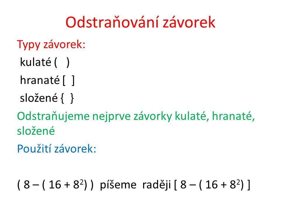 Odstraňování závorek Typy závorek: kulaté ( ) hranaté [ ] složené { } Odstraňujeme nejprve závorky kulaté, hranaté, složené Použití závorek: ( 8 – ( 16 + 8 2 ) ) píšeme raději [ 8 – ( 16 + 8 2 ) ]