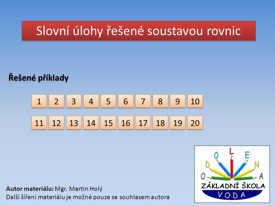 Slovní úlohy řešené soustavou rovnic Řešené příklady 1 1 2 2 3 3 4 4 5 5 6 6 7 7 8 8 9 9 10 11 12 13 14 15 16 17 18 19 20 Autor materiálu: Mgr. Martin