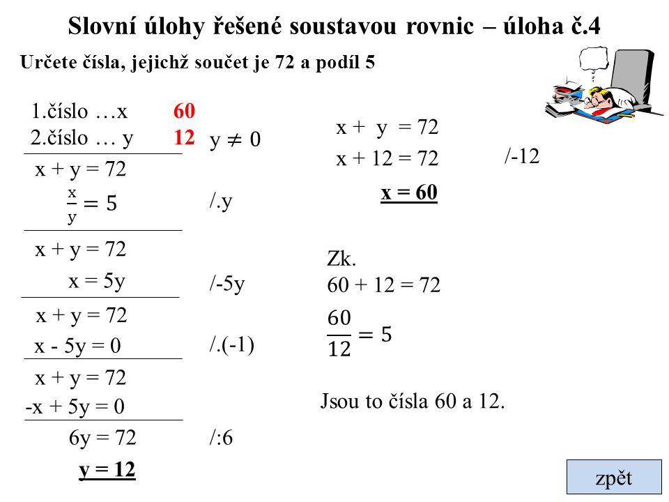 zpět Slovní úlohy řešené soustavou rovnic – úloha č.4 Určete čísla, jejichž součet je 72 a podíl 5 x + y = 72 1.číslo …x 2.číslo … y x + y = 72 y = 12