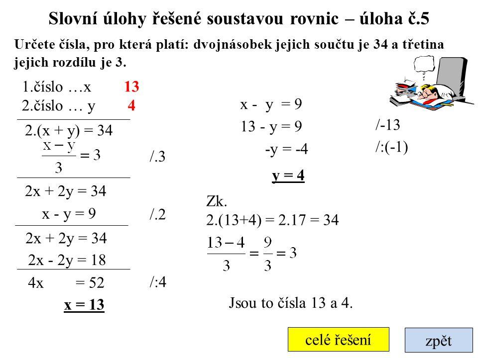zpět celé řešení Slovní úlohy řešené soustavou rovnic – úloha č.5 Určete čísla, pro která platí: dvojnásobek jejich součtu je 34 a třetina jejich rozd