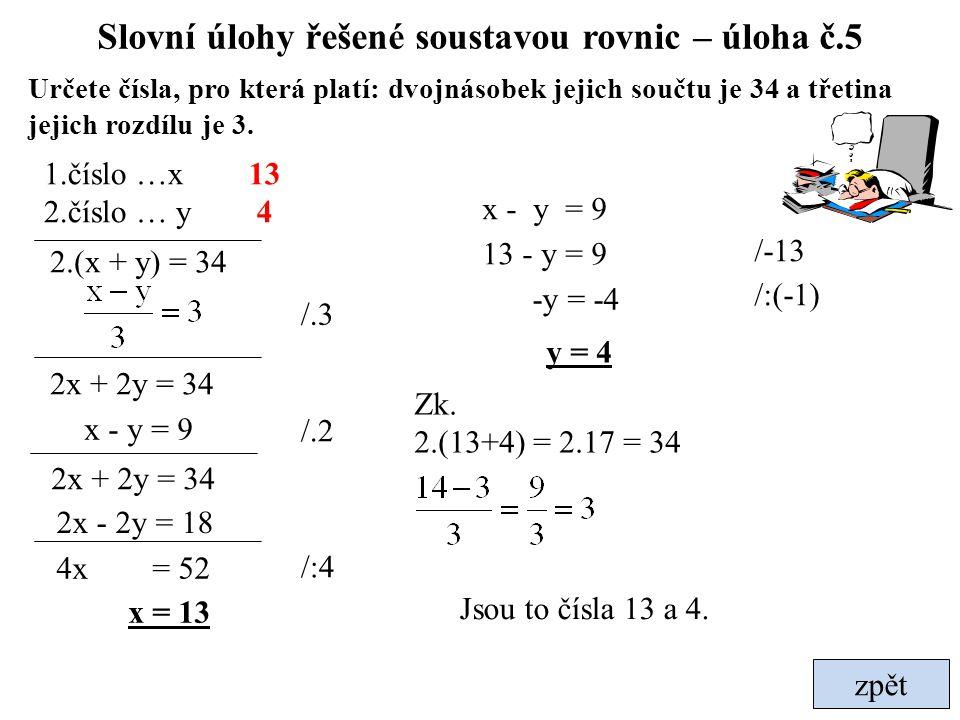 zpět Slovní úlohy řešené soustavou rovnic – úloha č.5 Určete čísla, pro která platí: dvojnásobek jejich součtu je 34 a třetina jejich rozdílu je 3. 2.
