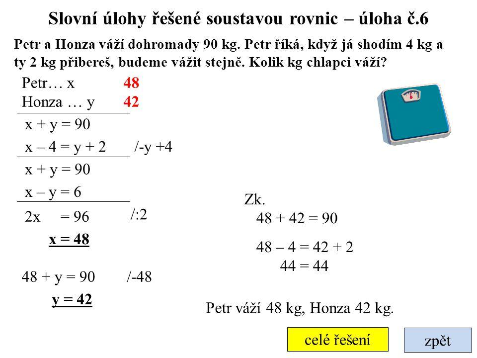 zpět celé řešení Slovní úlohy řešené soustavou rovnic – úloha č.6 Petr a Honza váží dohromady 90 kg. Petr říká, když já shodím 4 kg a ty 2 kg přibereš