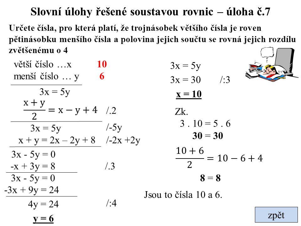 Slovní úlohy řešené soustavou rovnic – úloha č.7 zpět Určete čísla, pro která platí, že trojnásobek většího čísla je roven pětinásobku menšího čísla a