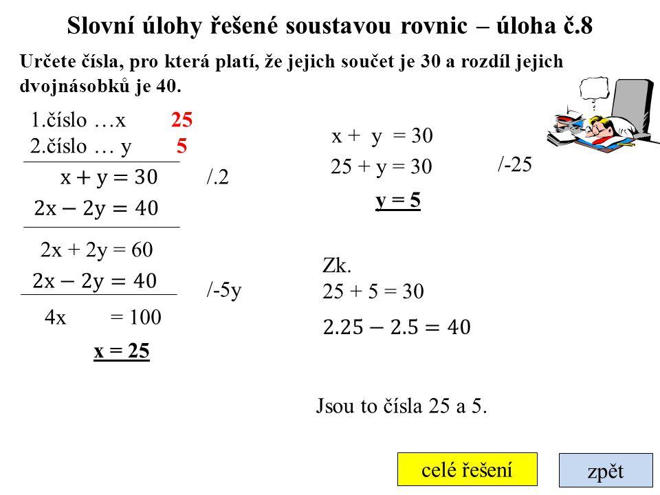 zpět celé řešení Slovní úlohy řešené soustavou rovnic – úloha č.8 Určete čísla, pro která platí, že jejich součet je 30 a rozdíl jejich dvojnásobků je