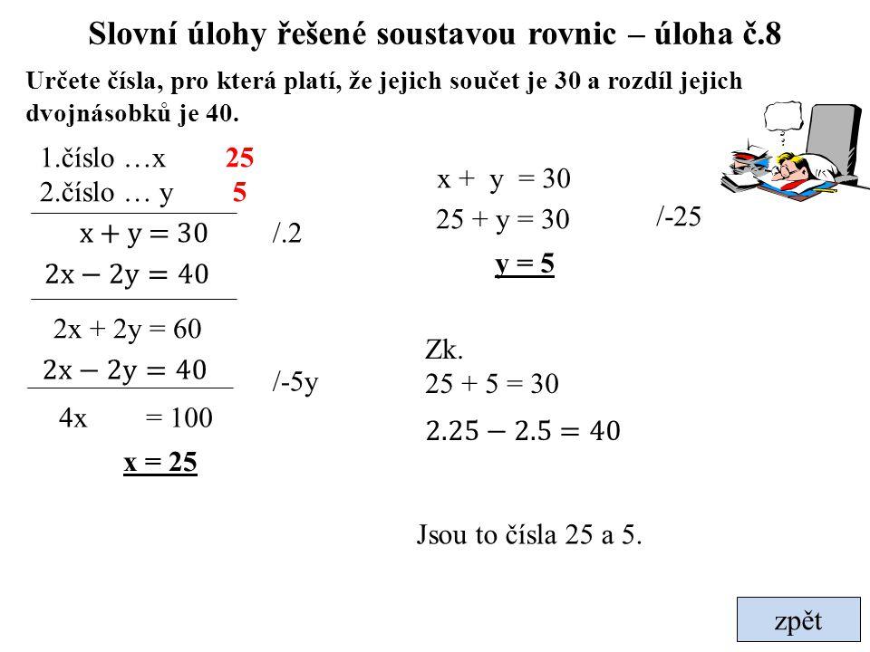 Slovní úlohy řešené soustavou rovnic – úloha č.8 Určete čísla, pro která platí, že jejich součet je 30 a rozdíl jejich dvojnásobků je 40. x + y = 30 1