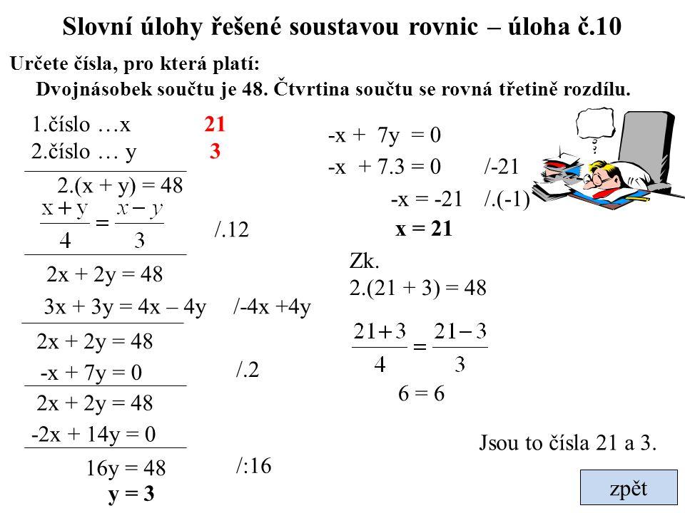 zpět Slovní úlohy řešené soustavou rovnic – úloha č.10 Určete čísla, pro která platí: Dvojnásobek součtu je 48. Čtvrtina součtu se rovná třetině rozdí