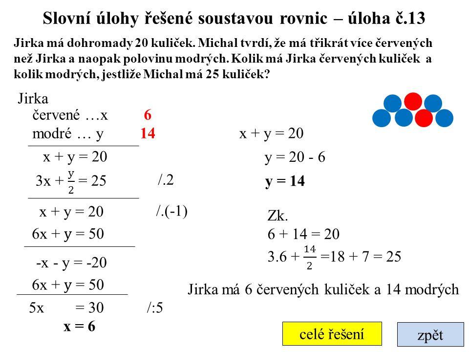 zpět celé řešení Slovní úlohy řešené soustavou rovnic – úloha č.13 Jirka má dohromady 20 kuliček. Michal tvrdí, že má třikrát více červených než Jirka