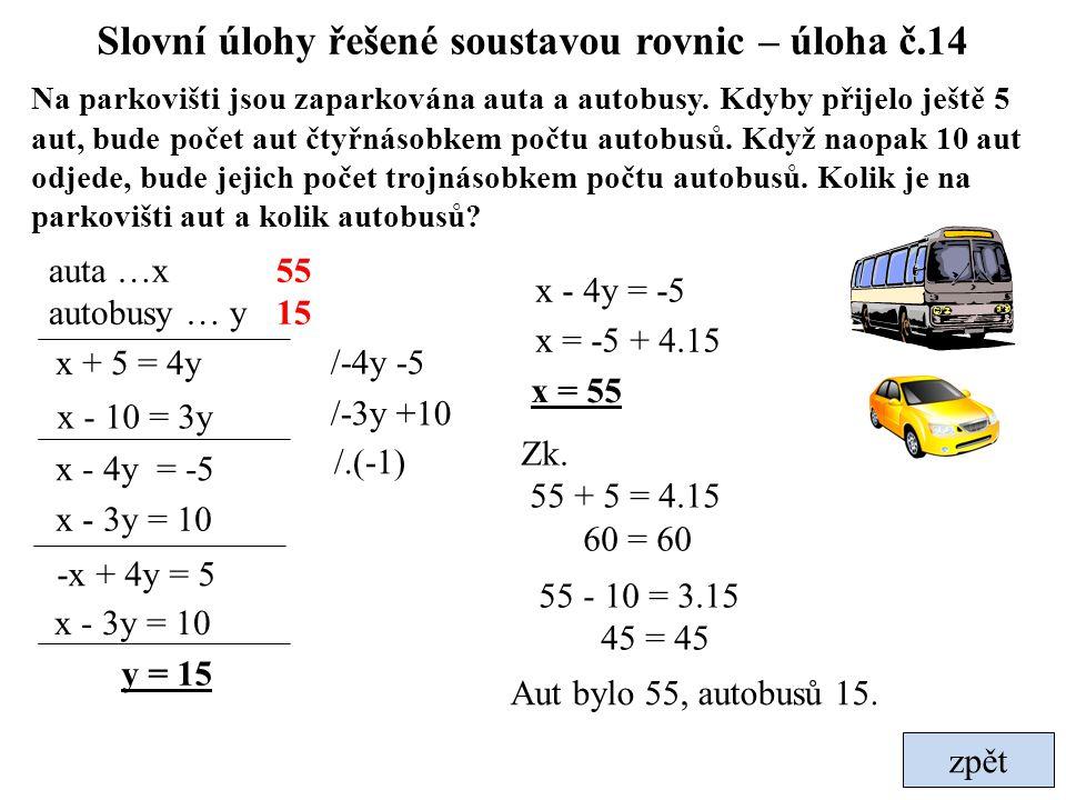 zpět Slovní úlohy řešené soustavou rovnic – úloha č.14 Na parkovišti jsou zaparkována auta a autobusy. Kdyby přijelo ještě 5 aut, bude počet aut čtyřn