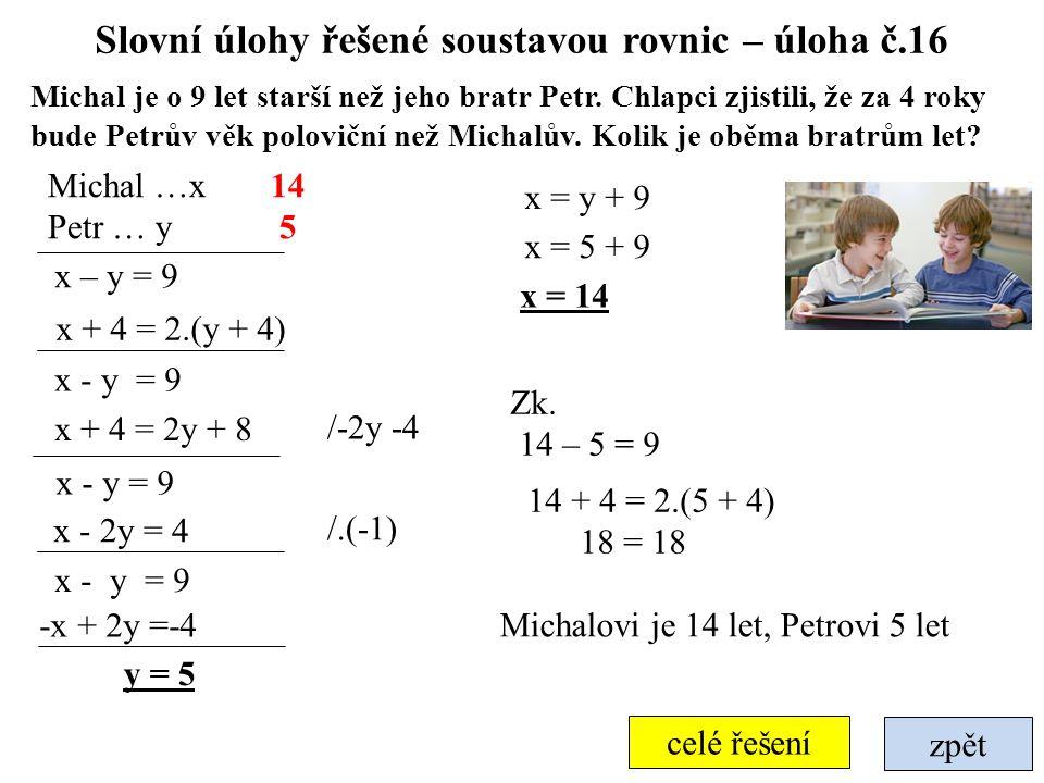 zpět celé řešení Slovní úlohy řešené soustavou rovnic – úloha č.16 Michal je o 9 let starší než jeho bratr Petr. Chlapci zjistili, že za 4 roky bude P