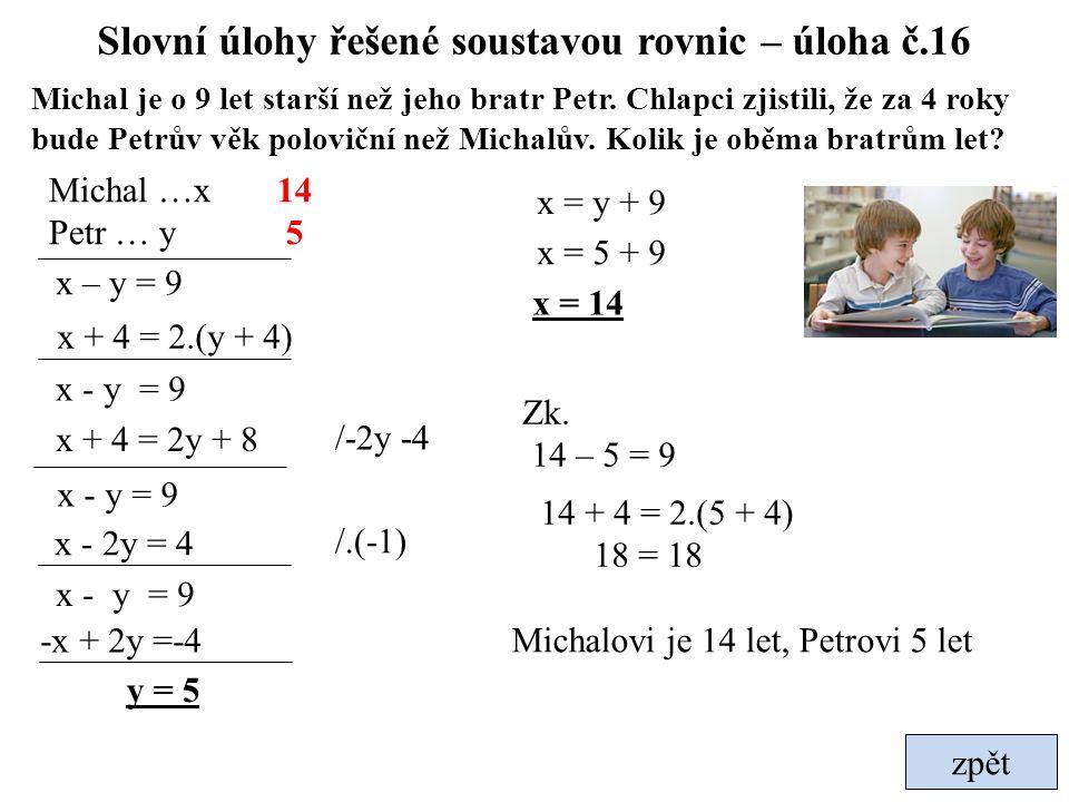 zpět Slovní úlohy řešené soustavou rovnic – úloha č.16 Michal je o 9 let starší než jeho bratr Petr. Chlapci zjistili, že za 4 roky bude Petrův věk po