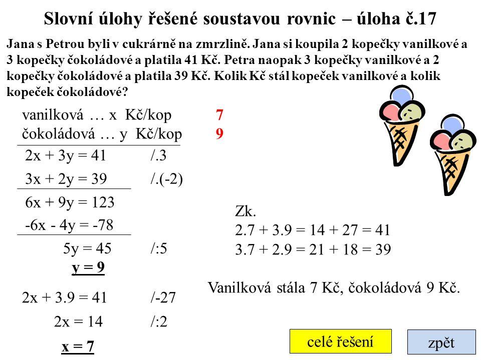 zpět celé řešení Slovní úlohy řešené soustavou rovnic – úloha č.17 Jana s Petrou byli v cukrárně na zmrzlině. Jana si koupila 2 kopečky vanilkové a 3