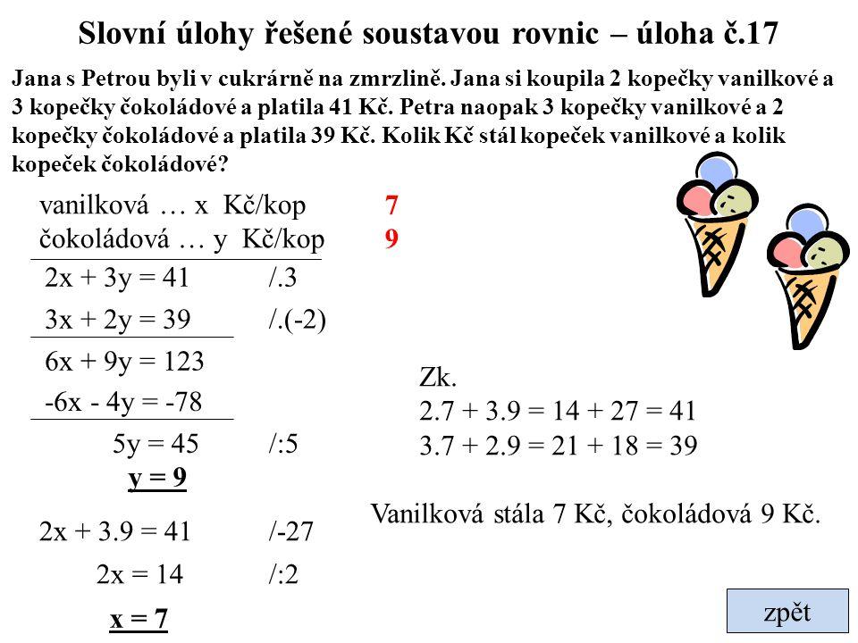 zpět Slovní úlohy řešené soustavou rovnic – úloha č.17 Jana s Petrou byli v cukrárně na zmrzlině. Jana si koupila 2 kopečky vanilkové a 3 kopečky čoko