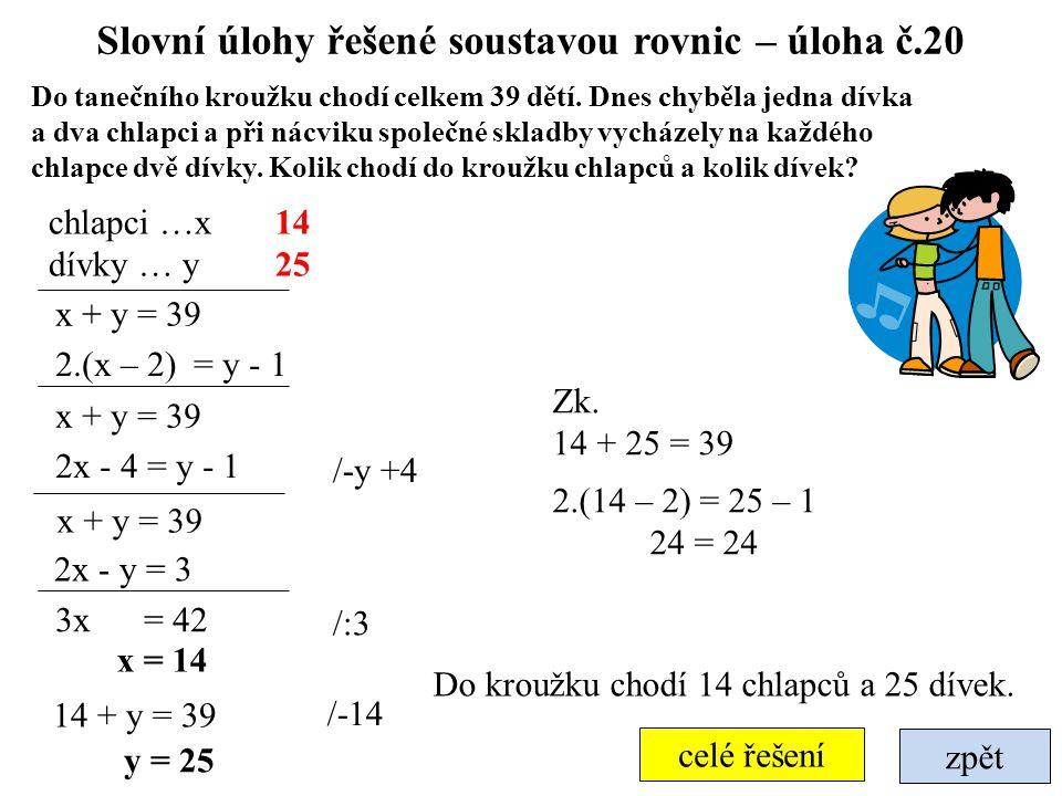 Slovní úlohy řešené soustavou rovnic – úloha č.20 zpět celé řešení Do tanečního kroužku chodí celkem 39 dětí. Dnes chyběla jedna dívka a dva chlapci a