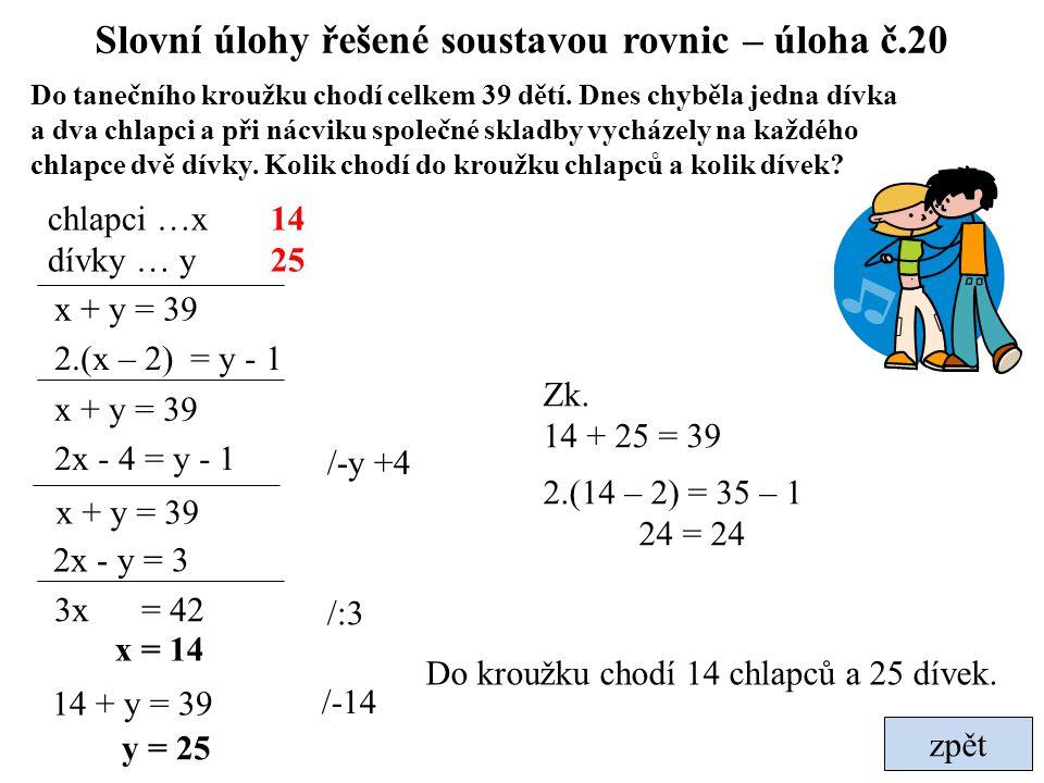 Slovní úlohy řešené soustavou rovnic – úloha č.20 zpět Do tanečního kroužku chodí celkem 39 dětí. Dnes chyběla jedna dívka a dva chlapci a při nácviku