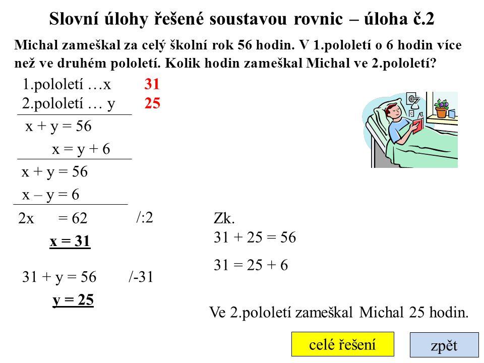 Slovní úlohy řešené soustavou rovnic – úloha č.7 zpět Určete čísla, pro která platí, že trojnásobek většího čísla je roven pětinásobku menšího čísla a polovina jejich součtu se rovná jejich rozdílu zvětšenému o 4 3x = 5y větší číslo …x menší číslo … y 4y = 24 y = 6 3x = 30 /-2x +2y 10 6 Jsou to čísla 10 a 6.