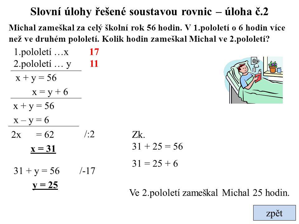 zpět Slovní úlohy řešené soustavou rovnic – úloha č.2 Michal zameškal za celý školní rok 56 hodin. V 1.pololetí o 6 hodin více než ve druhém pololetí.