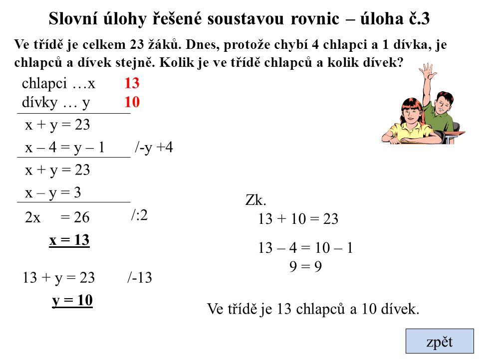 zpět celé řešení Slovní úlohy řešené soustavou rovnic – úloha č.4 Určete čísla, jejichž součet je 72 a podíl 5 x + y = 72 1.číslo …x 2.číslo … y x + y = 72 y = 12 x + 12 = 72 /-5y /-12 60 12 Jsou to čísla 60 a 12.
