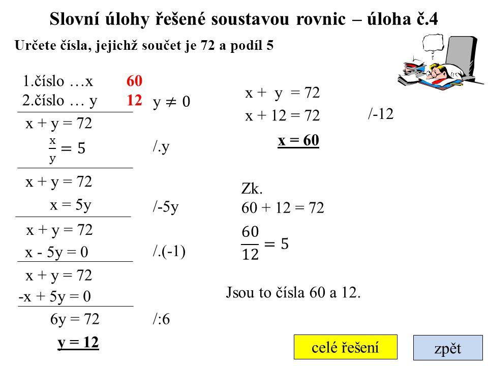 zpět Slovní úlohy řešené soustavou rovnic – úloha č.4 Určete čísla, jejichž součet je 72 a podíl 5 x + y = 72 1.číslo …x 2.číslo … y x + y = 72 y = 12 x + 12 = 72 /-5y /-12 60 12 Jsou to čísla 60 a 12.