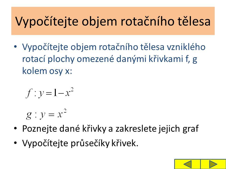 Vypočítejte objem rotačního tělesa Vypočítejte objem rotačního tělesa vzniklého rotací plochy omezené danými křivkami f, g kolem osy x: Poznejte dané
