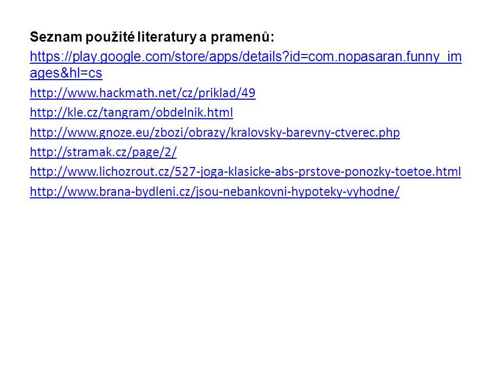 Seznam použité literatury a pramenů: https://play.google.com/store/apps/details id=com.nopasaran.funny_im ages&hl=cs http://www.hackmath.net/cz/priklad/49 http://kle.cz/tangram/obdelnik.html http://www.gnoze.eu/zbozi/obrazy/kralovsky-barevny-ctverec.php http://stramak.cz/page/2/ http://www.lichozrout.cz/527-joga-klasicke-abs-prstove-ponozky-toetoe.html http://www.brana-bydleni.cz/jsou-nebankovni-hypoteky-vyhodne/
