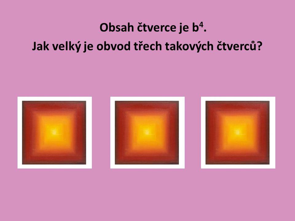 Obsah čtverce je b 4. Jak velký je obvod třech takových čtverců?