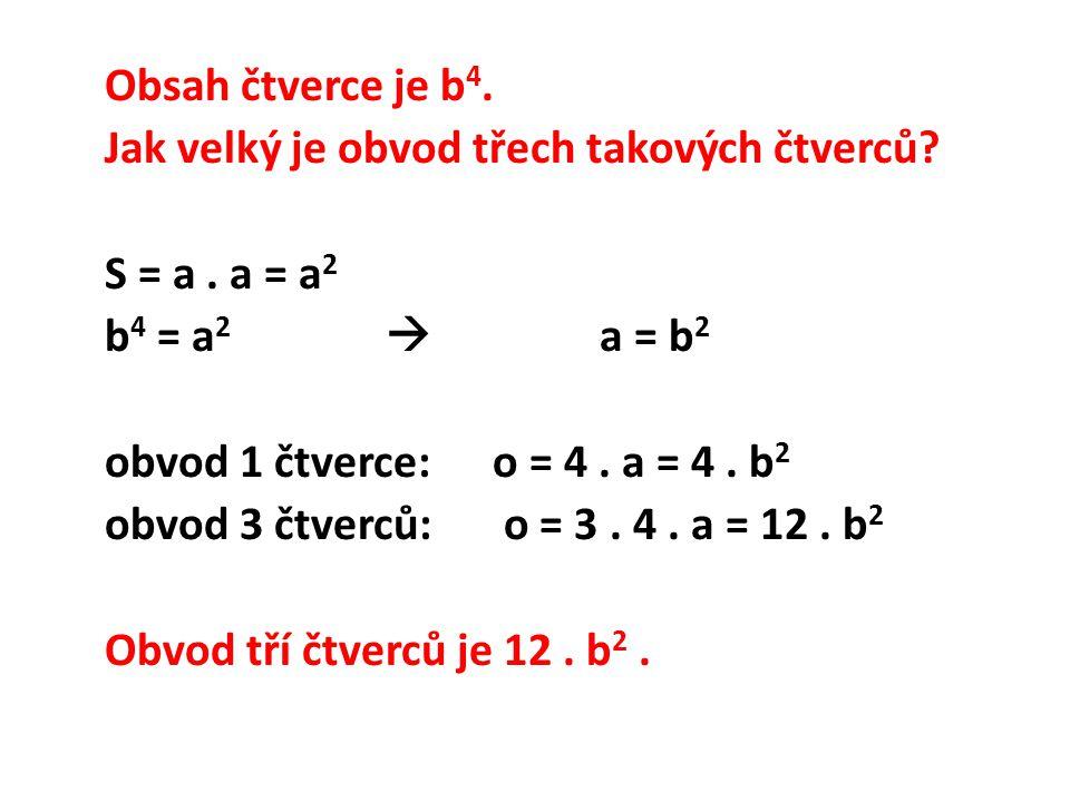Obsah čtverce je b 4. Jak velký je obvod třech takových čtverců? S = a. a = a 2 b 4 = a 2  a = b 2 obvod 1 čtverce:o = 4. a = 4. b 2 obvod 3 čtverců: