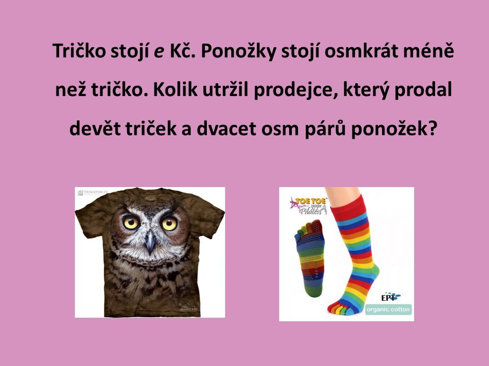 Tričko stojí e Kč. Ponožky stojí osmkrát méně než tričko. Kolik utržil prodejce, který prodal devět triček a dvacet osm párů ponožek?