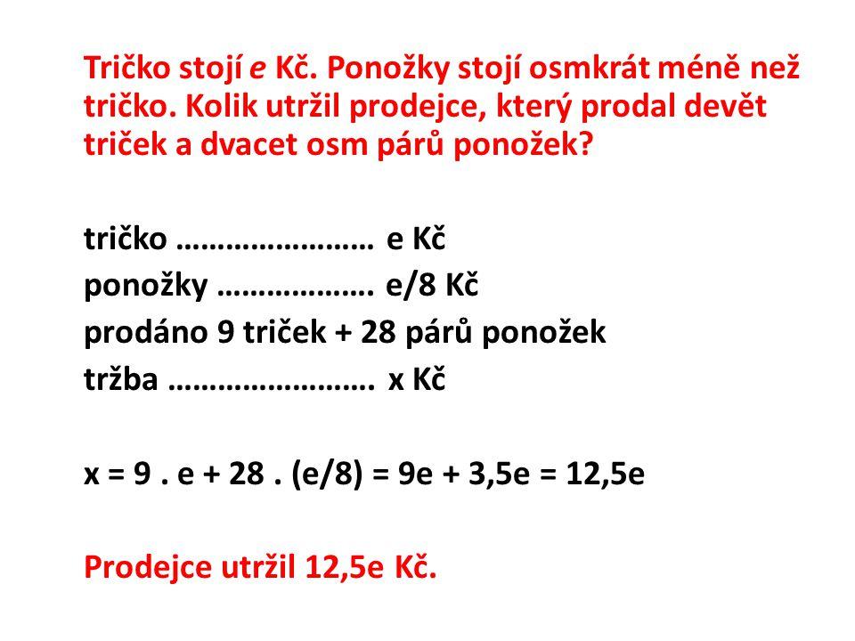 tričko …………………… e Kč ponožky ………………. e/8 Kč prodáno 9 triček + 28 párů ponožek tržba ……………………. x Kč x = 9. e + 28. (e/8) = 9e + 3,5e = 12,5e Prodejce