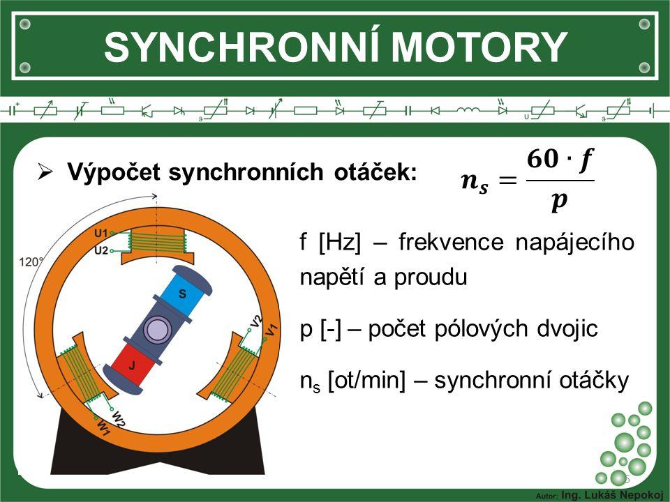 SYNCHRONNÍ MOTORY  Výpočet synchronních otáček: 5 f [Hz] – frekvence napájecího napětí a proudu p [-] – počet pólových dvojic n s [ot/min] – synchron