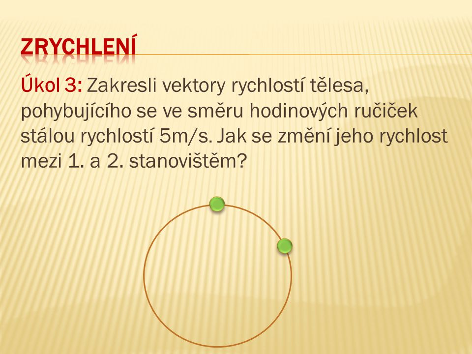 Úkol 3: Zakresli vektory rychlostí tělesa, pohybujícího se ve směru hodinových ručiček stálou rychlostí 5m/s. Jak se změní jeho rychlost mezi 1. a 2.