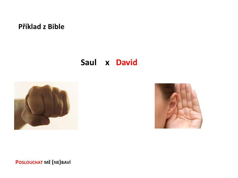 P OSLOUCHAT MĚ ( NE ) BAVÍ Saul x David Příklad z Bible