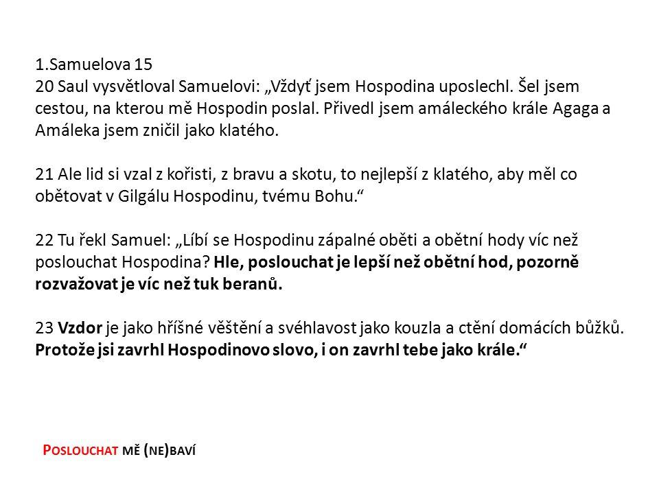 """P OSLOUCHAT MĚ ( NE ) BAVÍ 1.Samuelova 15 20 Saul vysvětloval Samuelovi: """"Vždyť jsem Hospodina uposlechl."""