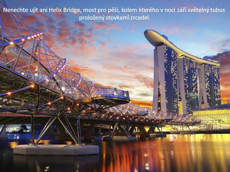 Nenechte ujít ani Helix Bridge, most pro pěší, kolem kterého v noci září světelný tubus proložený stovkami zrcadel.