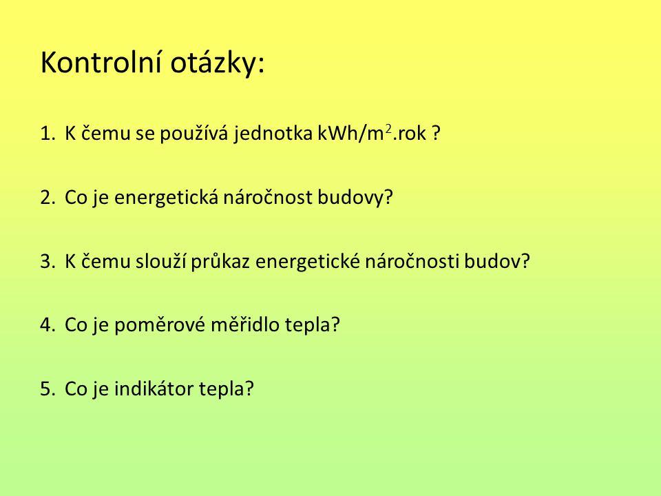 Kontrolní otázky: 1.K čemu se používá jednotka kWh/m 2.rok ? 2.Co je energetická náročnost budovy? 3.K čemu slouží průkaz energetické náročnosti budov