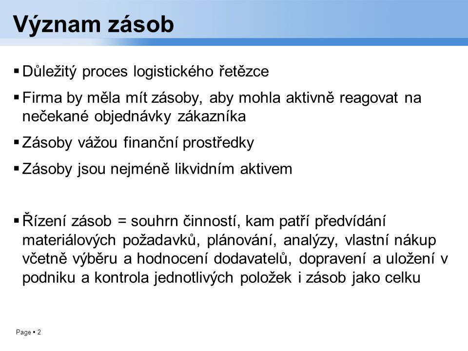 Page  2 Význam zásob  Důležitý proces logistického řetězce  Firma by měla mít zásoby, aby mohla aktivně reagovat na nečekané objednávky zákazníka 