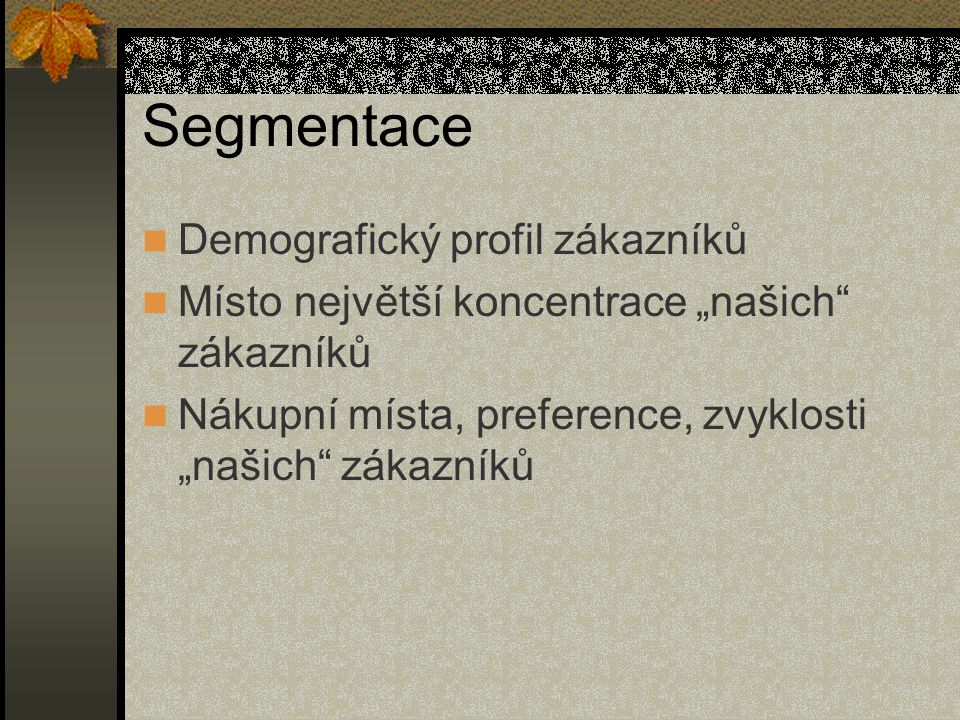 """Segmentace Demografický profil zákazníků Místo největší koncentrace """"našich"""" zákazníků Nákupní místa, preference, zvyklosti """"našich"""" zákazníků"""