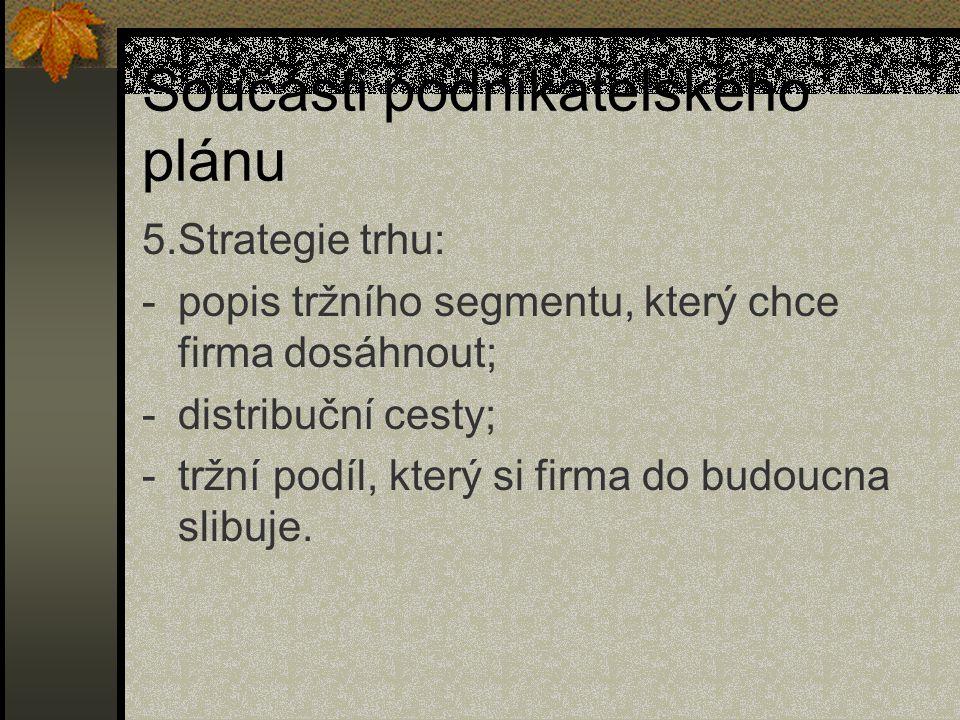 Součásti podnikatelského plánu 5.Strategie trhu: -popis tržního segmentu, který chce firma dosáhnout; -distribuční cesty; -tržní podíl, který si firma
