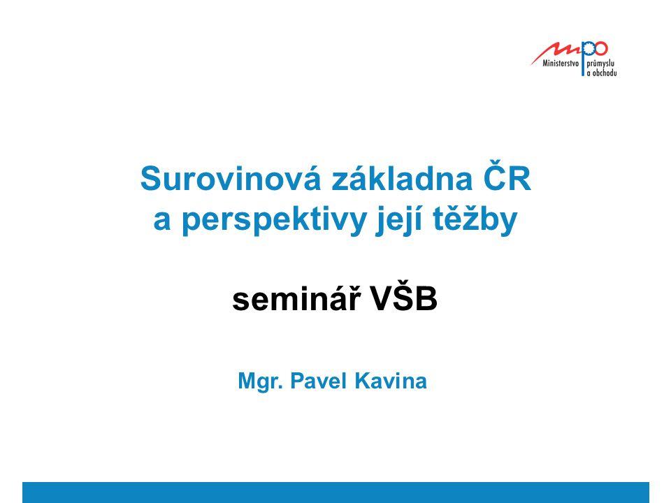 Surovinová základna ČR a perspektivy její těžby seminář VŠB Mgr. Pavel Kavina