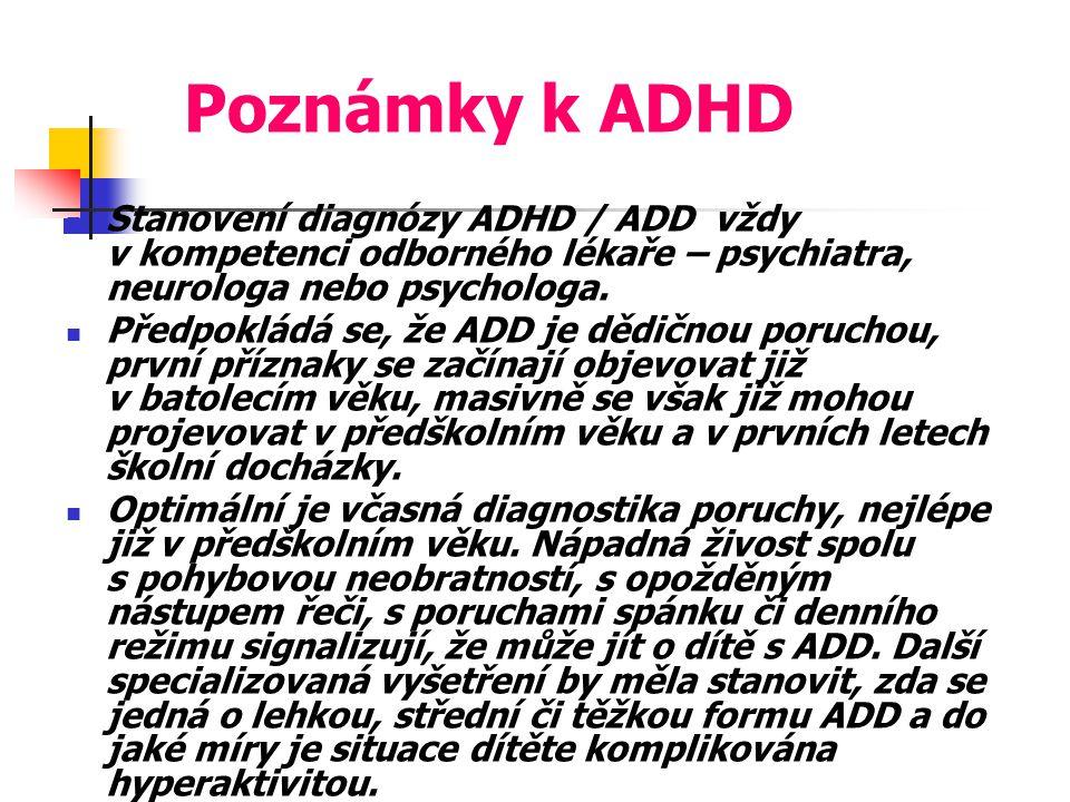 Poznámky k ADHD Stanovení diagnózy ADHD / ADD vždy v kompetenci odborného lékaře – psychiatra, neurologa nebo psychologa. Předpokládá se, že ADD je dě