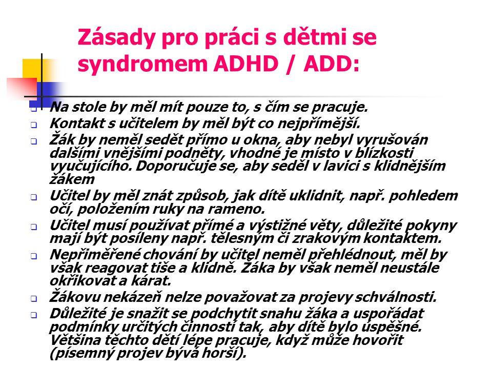Zásady pro práci s dětmi se syndromem ADHD / ADD:  Na stole by měl mít pouze to, s čím se pracuje.  Kontakt s učitelem by měl být co nejpřímější. 
