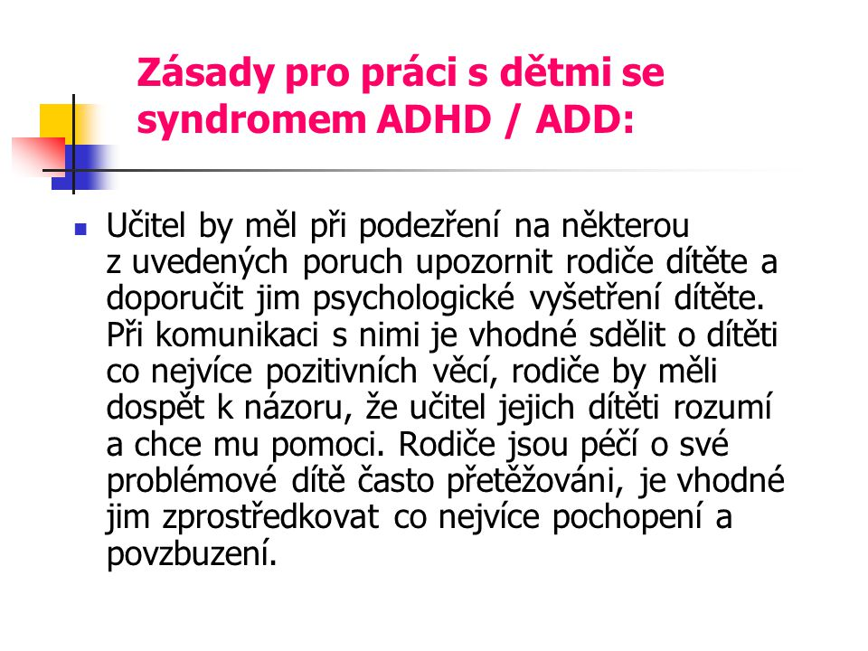 Zásady pro práci s dětmi se syndromem ADHD / ADD: Učitel by měl při podezření na některou z uvedených poruch upozornit rodiče dítěte a doporučit jim psychologické vyšetření dítěte.